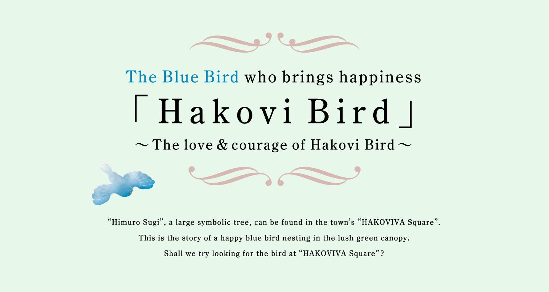 幸せを運ぶ青い鳥「ハコビバード」〜ハコビバードの愛と勇氣〜「ハコビバ」の広場にある、大きなシンボルツリー「氷室杉」には 幸せを運ぶ「青い鳥」の物語があります。 氷室杉に暮らす幸せな青い鳥をあなたも見つけてみませんか?