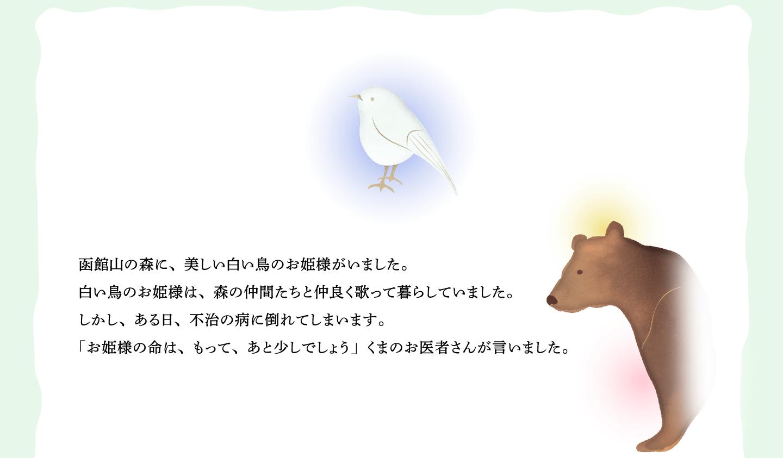 函館山の森に、美しい白い鳥のお姫様がいました。 白い鳥のお姫様は、森の仲間たちと仲良く歌って暮らしていました。 しかし、ある日、不治の病に倒れてしまいます。 「お姫様の命は、もって、あと少しでしょう」くまのお医者さんが言いました。
